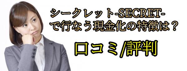 シークレット-SECRET-で行なう現金化の特徴は?口コミ/評判